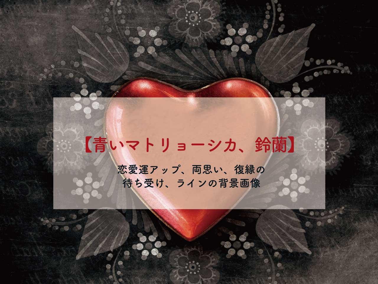 【青いマトリョーシカ、鈴蘭】恋愛運アップ、両思い、復縁の待ち受け、ラインの背景画像